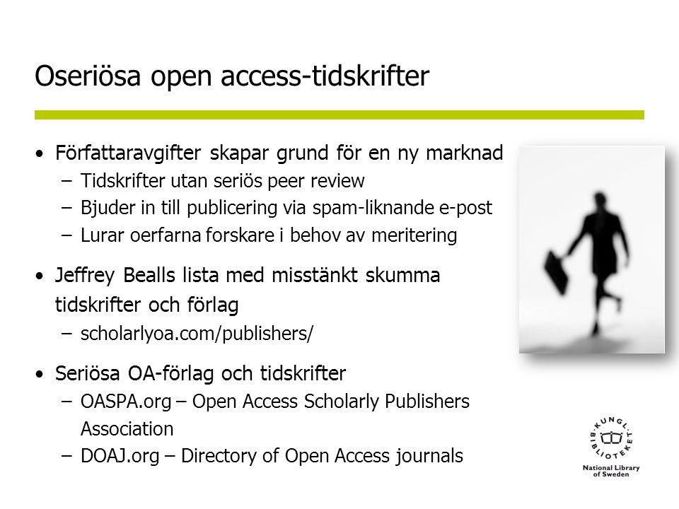 Oseriösa open access-tidskrifter •Författaravgifter skapar grund för en ny marknad –Tidskrifter utan seriös peer review –Bjuder in till publicering via spam-liknande e-post –Lurar oerfarna forskare i behov av meritering •Jeffrey Bealls lista med misstänkt skumma tidskrifter och förlag –scholarlyoa.com/publishers/ •Seriösa OA-förlag och tidskrifter –OASPA.org – Open Access Scholarly Publishers Association –DOAJ.org – Directory of Open Access journals