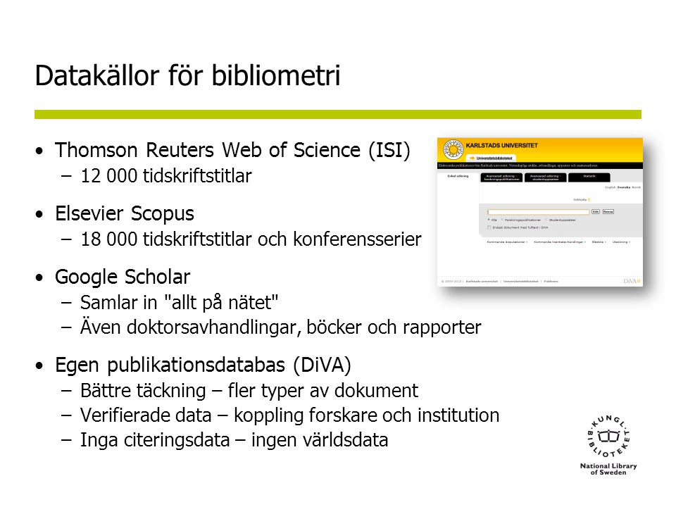 Datakällor för bibliometri •Thomson Reuters Web of Science (ISI) –12 000 tidskriftstitlar •Elsevier Scopus –18 000 tidskriftstitlar och konferensserier •Google Scholar –Samlar in allt på nätet –Även doktorsavhandlingar, böcker och rapporter •Egen publikationsdatabas (DiVA) –Bättre täckning – fler typer av dokument –Verifierade data – koppling forskare och institution –Inga citeringsdata – ingen världsdata