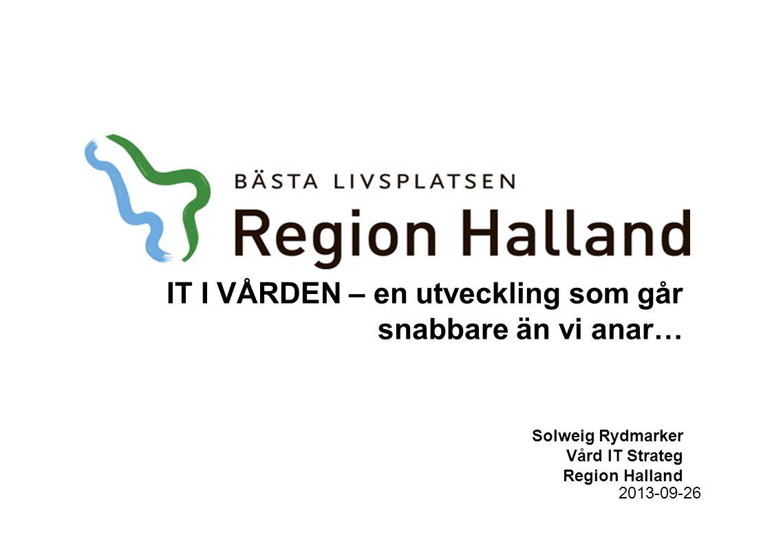 IT I VÅRDEN – en utveckling som går snabbare än vi anar… Solweig Rydmarker Vård IT Strateg Region Halland 2013-09-26