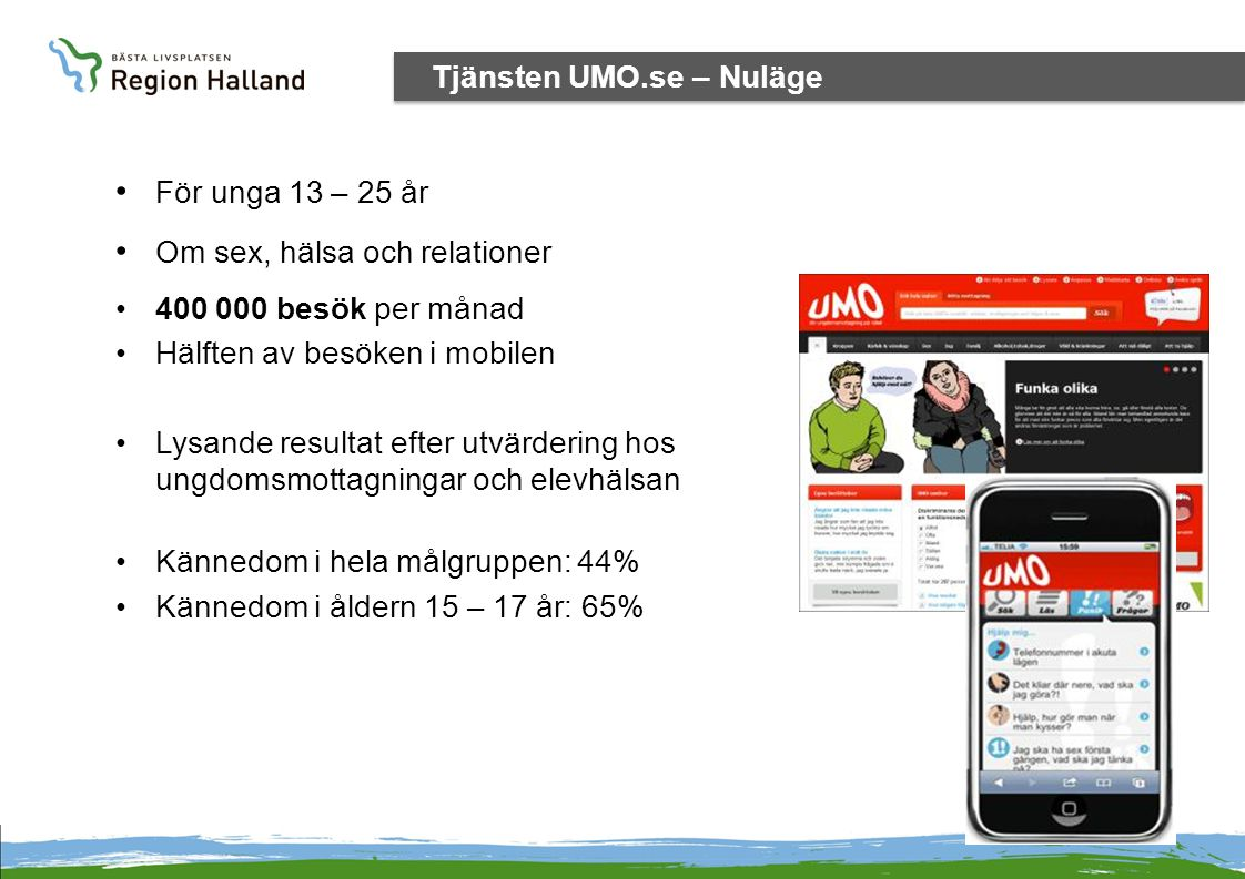 Utvecklingsprojekt och förvaltningsobjekt Tjänsten UMO.se – Nuläge • För unga 13 – 25 år • Om sex, hälsa och relationer •400 000 besök per månad •Hälf