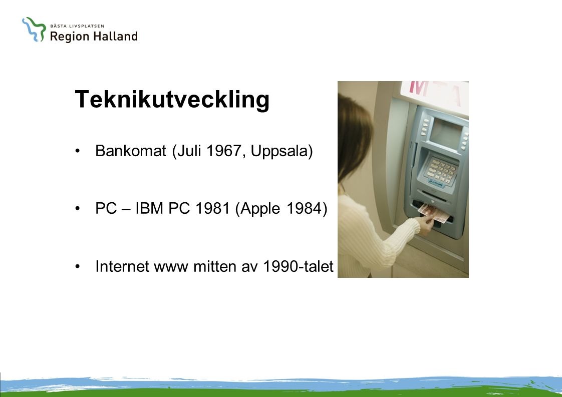 Teknikutveckling •Bankomat (Juli 1967, Uppsala) •PC – IBM PC 1981 (Apple 1984) •Internet www mitten av 1990-talet