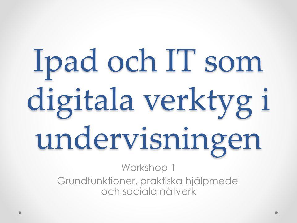 Ipad och IT som digitala verktyg i undervisningen Workshop 1 Grundfunktioner, praktiska hjälpmedel och sociala nätverk