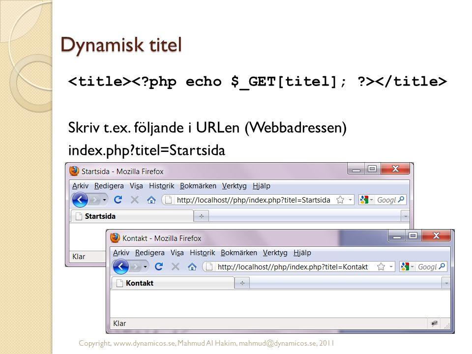 Dynamisk titel Skriv t.ex. följande i URLen (Webbadressen) index.php?titel=Startsida Copyright, www.dynamicos.se, Mahmud Al Hakim, mahmud@dynamicos.se