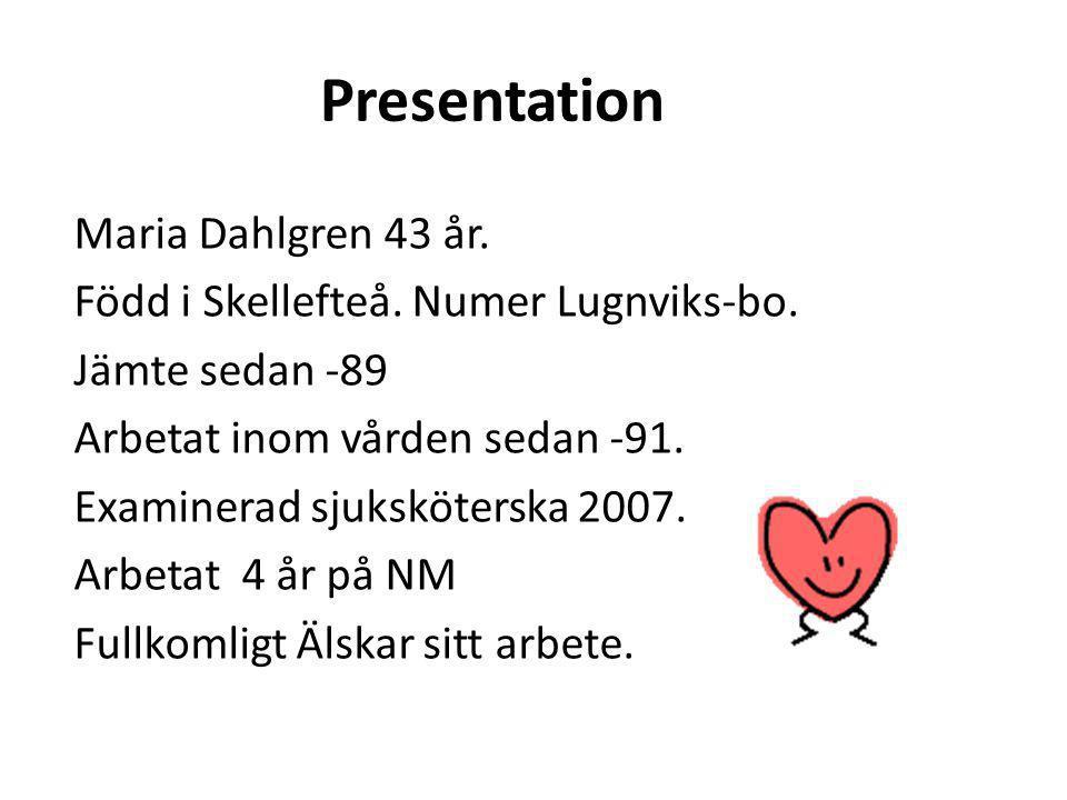 Presentation Maria Dahlgren 43 år. Född i Skellefteå. Numer Lugnviks-bo. Jämte sedan -89 Arbetat inom vården sedan -91. Examinerad sjuksköterska 2007.