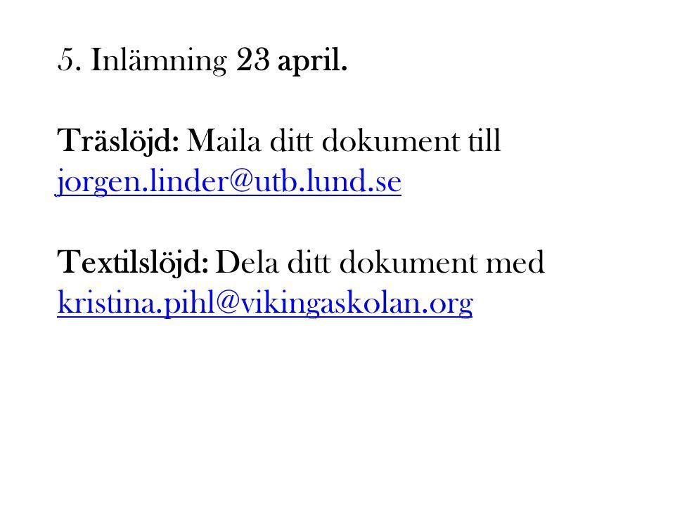 5. Inlämning 23 april. Träslöjd: Maila ditt dokument till jorgen.linder@utb.lund.se jorgen.linder@utb.lund.se Textilslöjd: Dela ditt dokument med kris