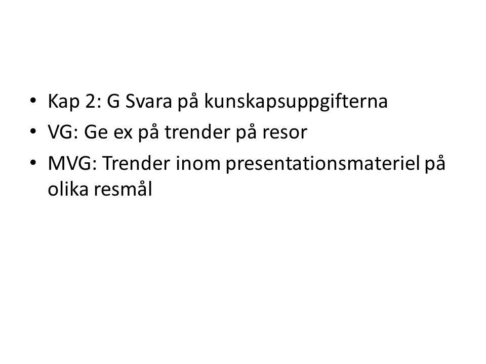 • Kap 2: G Svara på kunskapsuppgifterna • VG: Ge ex på trender på resor • MVG: Trender inom presentationsmateriel på olika resmål