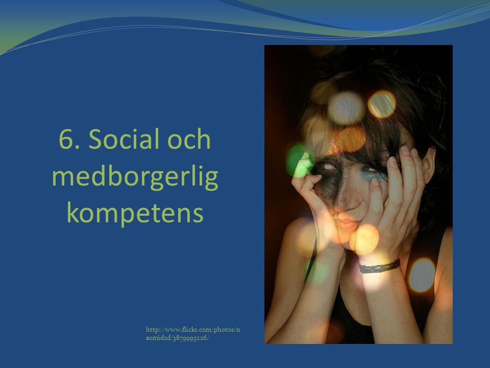 6. Social och medborgerlig kompetens http://www.flickr.com/photos/n aomid2d/3879993226/