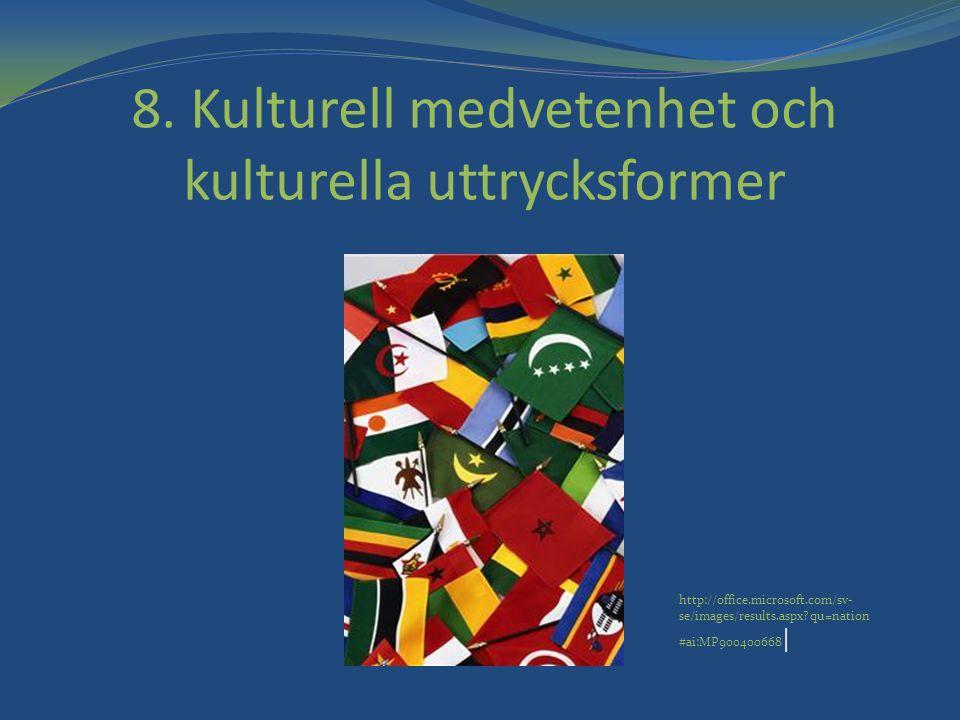 8. Kulturell medvetenhet och kulturella uttrycksformer http://office.microsoft.com/sv- se/images/results.aspx?qu=nation #ai:MP900400668  