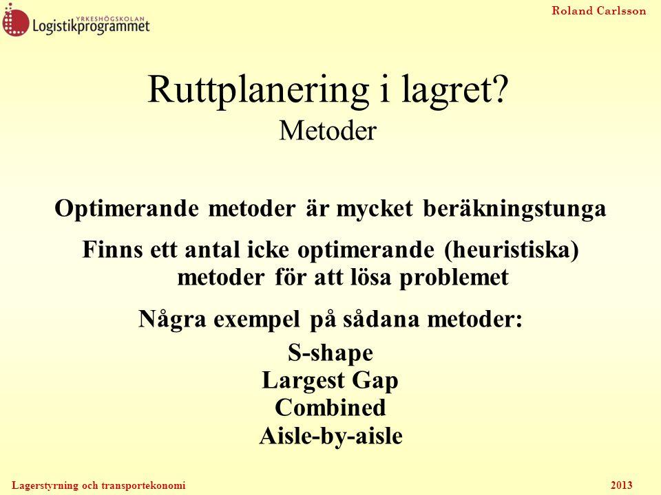Roland Carlsson Lagerstyrning och transportekonomi 2013 Ruttplanering i lagret? Metoder Optimerande metoder är mycket beräkningstunga Finns ett antal