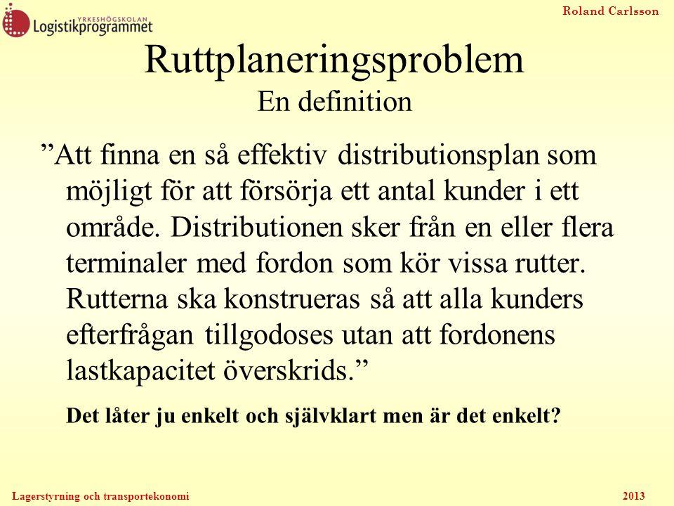 Roland Carlsson Lagerstyrning och transportekonomi 2013 Ruttplaneringsproblem En definition Att finna en så effektiv distributionsplan som möjligt för att försörja ett antal kunder i ett område.
