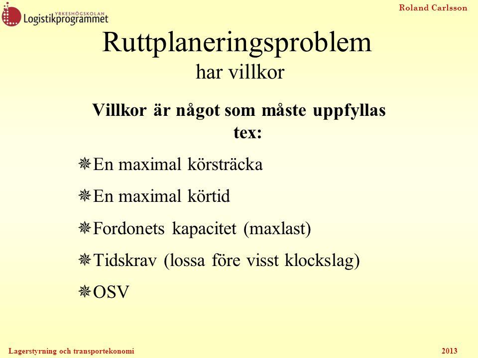 Roland Carlsson Lagerstyrning och transportekonomi 2013 Villkor är något som måste uppfyllas tex:  En maximal körsträcka  En maximal körtid  Fordon