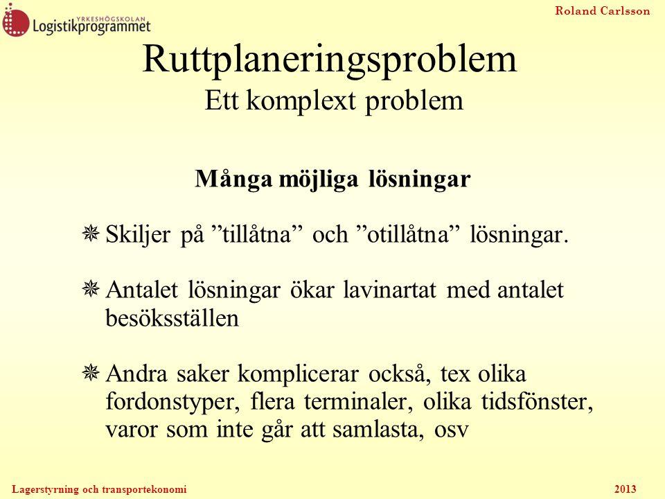 Roland Carlsson Lagerstyrning och transportekonomi 2013 Ruttplaneringsproblem Ett komplext problem Många möjliga lösningar  Skiljer på tillåtna och otillåtna lösningar.