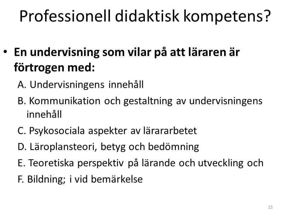 15 Professionell didaktisk kompetens? • En undervisning som vilar på att läraren är förtrogen med: A. Undervisningens innehåll B. Kommunikation och ge