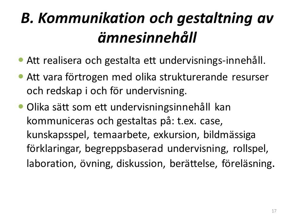 17 B. Kommunikation och gestaltning av ämnesinnehåll  Att realisera och gestalta ett undervisnings-innehåll.  Att vara förtrogen med olika strukture