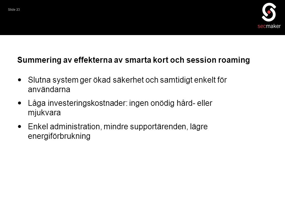 Slide 23 Summering av effekterna av smarta kort och session roaming • Slutna system ger ökad säkerhet och samtidigt enkelt för användarna • Låga inves