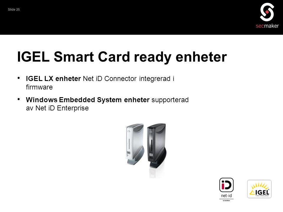 Slide 25 IGEL Smart Card ready enheter • IGEL LX enheter Net iD Connector integrerad i firmware • Windows Embedded System enheter supporterad av Net i