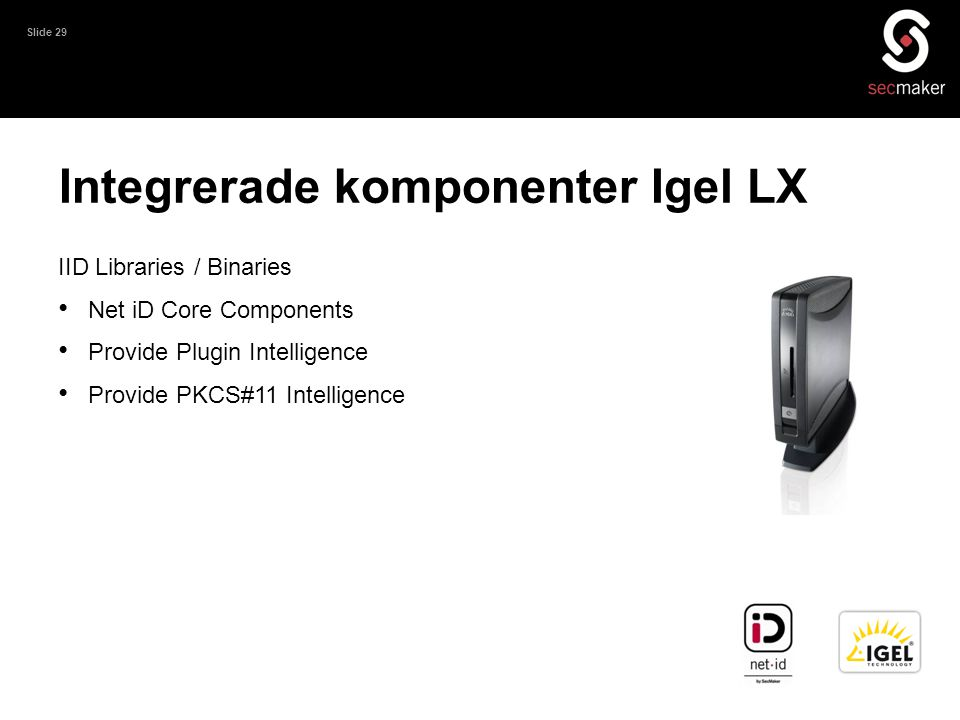 Slide 29 IID Libraries / Binaries • Net iD Core Components • Provide Plugin Intelligence • Provide PKCS#11 Intelligence Integrerade komponenter Igel L