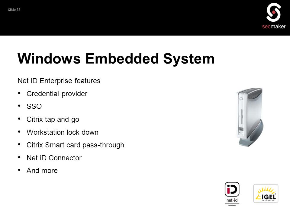 Slide 32 Windows Embedded System Net iD Enterprise features • Credential provider • SSO • Citrix tap and go • Workstation lock down • Citrix Smart car