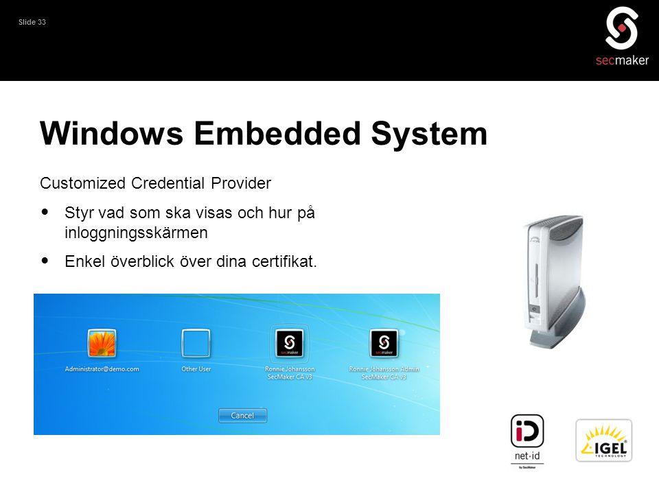 Slide 33 Windows Embedded System Customized Credential Provider • Styr vad som ska visas och hur på inloggningsskärmen • Enkel överblick över dina cer