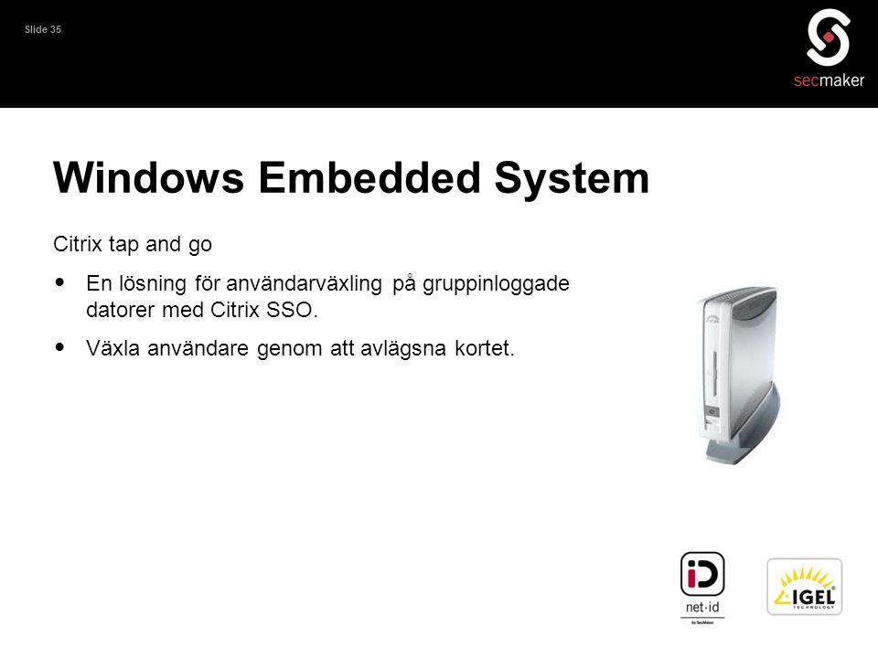 Slide 35 Windows Embedded System Citrix tap and go • En lösning för användarväxling på gruppinloggade datorer med Citrix SSO. • Växla användare genom