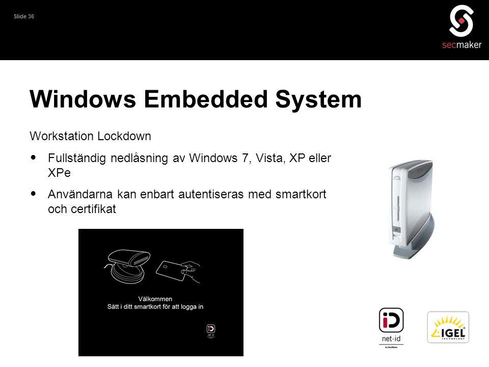 Slide 36 Windows Embedded System Workstation Lockdown • Fullständig nedlåsning av Windows 7, Vista, XP eller XPe • Användarna kan enbart autentiseras
