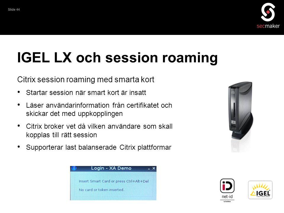 Slide 44 IGEL LX och session roaming Citrix session roaming med smarta kort • Startar session när smart kort är insatt • Läser användarinformation frå