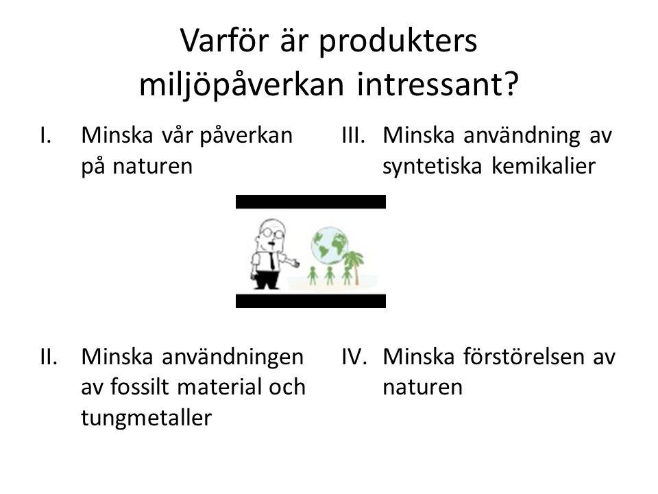 Varför är produkters miljöpåverkan intressant? I.Minska vår påverkan på naturen II.Minska användningen av fossilt material och tungmetaller III.Minska