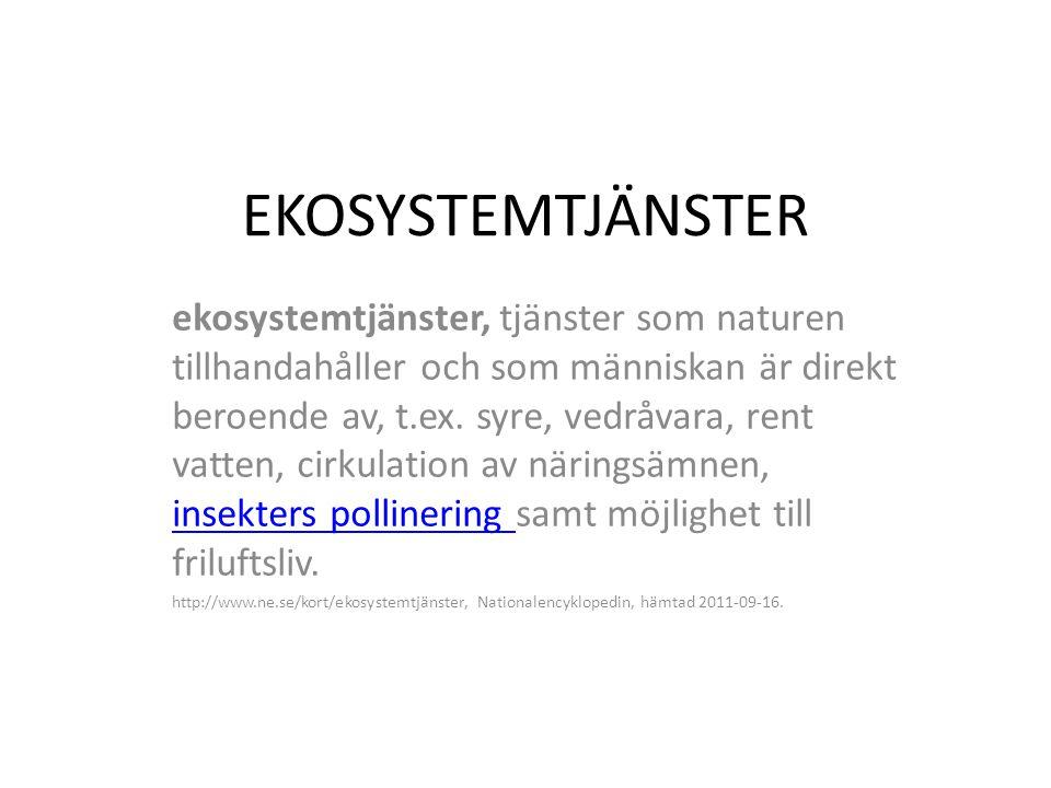 EKOSYSTEMTJÄNSTER ekosystemtjänster, tjänster som naturen tillhandahåller och som människan är direkt beroende av, t.ex. syre, vedråvara, rent vatten,