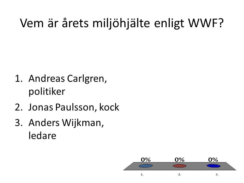 Vem är årets miljöhjälte enligt WWF? 1.Andreas Carlgren, politiker 2.Jonas Paulsson, kock 3.Anders Wijkman, ledare