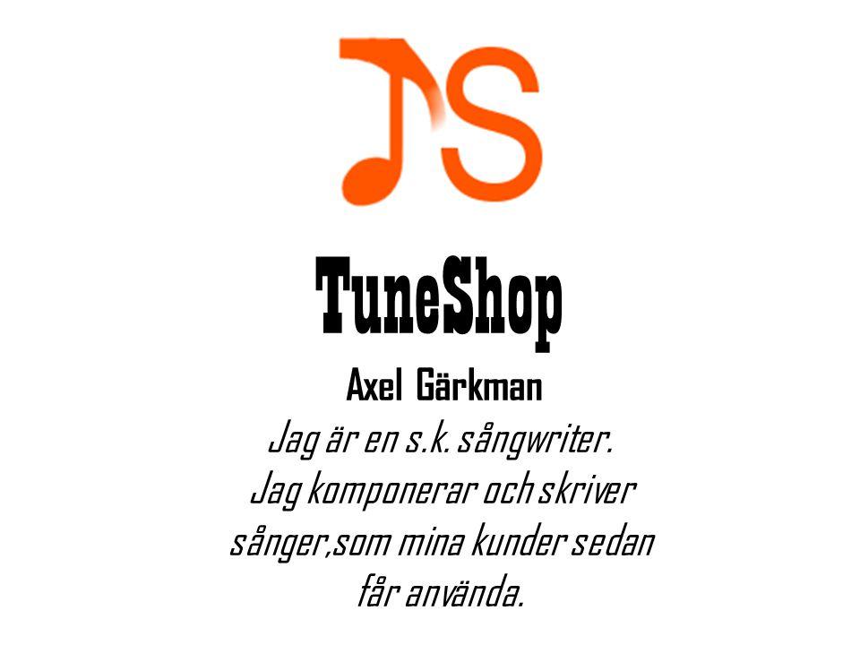 TuneShop Axel Gärkman Jag är en s.k. sångwriter. Jag komponerar och skriver sånger,som mina kunder sedan får använda.