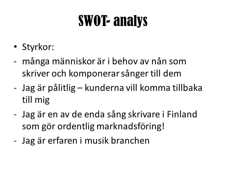 SWOT- analys • Styrkor: -många människor är i behov av nån som skriver och komponerar sånger till dem -Jag är pålitlig – kunderna vill komma tillbaka till mig -Jag är en av de enda sång skrivare i Finland som gör ordentlig marknadsföring.