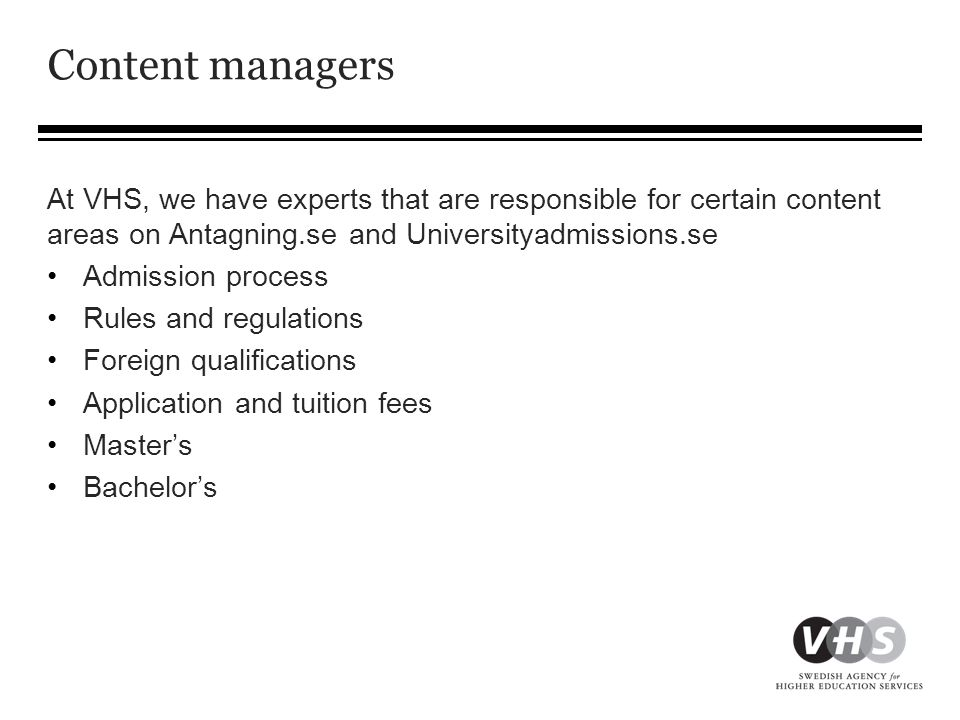Content managers At VHS, we have experts that are responsible for certain content areas on Antagning.se and Universityadmissions.se •Admission process •Rules and regulations •Foreign qualifications •Application and tuition fees •Master's •Bachelor's