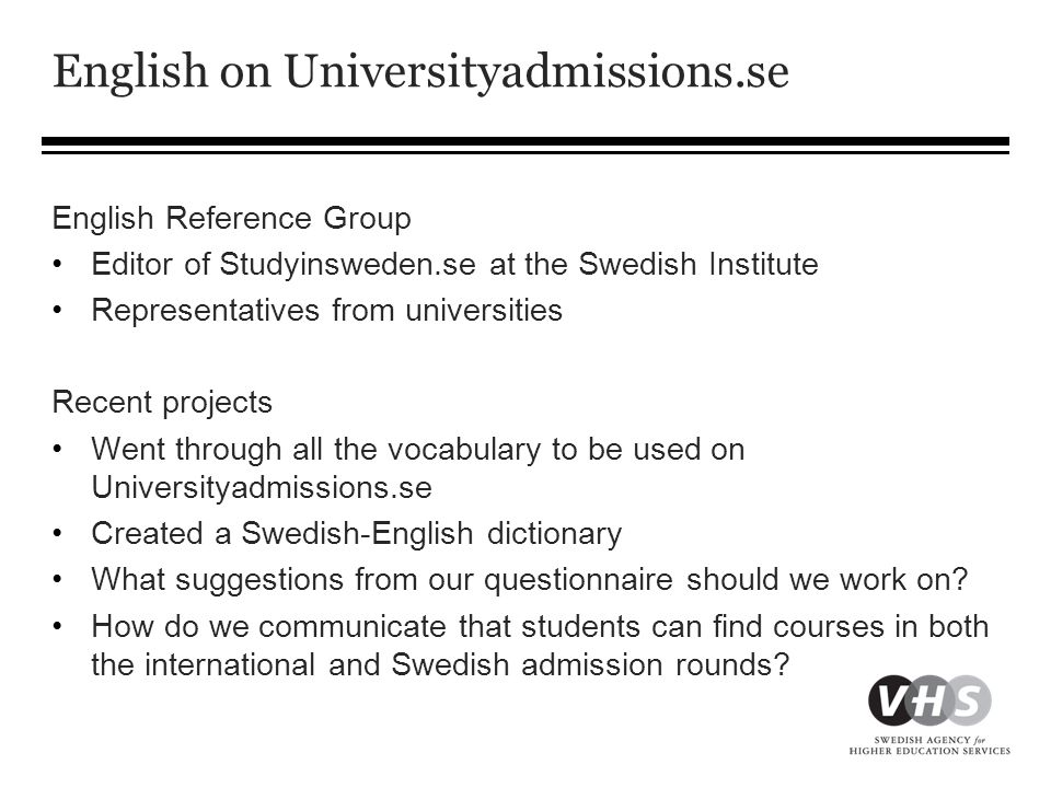 English on Universityadmissions.se English Reference Group •Editor of Studyinsweden.se at the Swedish Institute •Representatives from universities Recent projects •Went through all the vocabulary to be used on Universityadmissions.se •Created a Swedish-English dictionary •What suggestions from our questionnaire should we work on.
