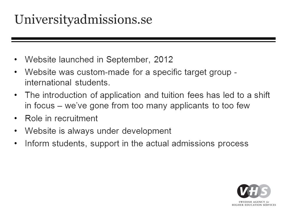 Universityadmissions.se in numbers Google analytics, 12 September 2011 to 12 September 2012 •Visitors: 2,254,256 •Unique visitors: 886,012 •Approximately 200,000 visitors each month •Pages per visit: 7.68 •Average time of visit: 8:22 •Mobile visits: 5% • Countries visiting, in order: Sweden, Germany, Greece, Pakistan, USA, India, China, Ethiopia