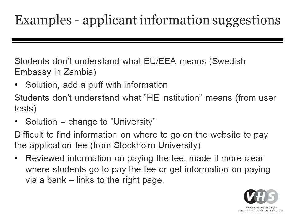 Examples - applicant information suggestions Students don't understand what EU/EEA means (Swedish Embassy in Zambia) •Solution, add a puff with information Students don't understand what HE institution means (from user tests) •Solution – change to University Difficult to find information on where to go on the website to pay the application fee (from Stockholm University) •Reviewed information on paying the fee, made it more clear where students go to pay the fee or get information on paying via a bank – links to the right page.