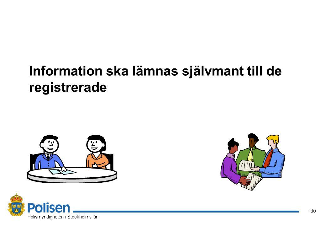 31 Polismyndigheten i Stockholms län Information till den registrerade Då personuppgifterna inhämtas direkt från personen själv, skall denne informeras om vad som kommer att databehandlas.