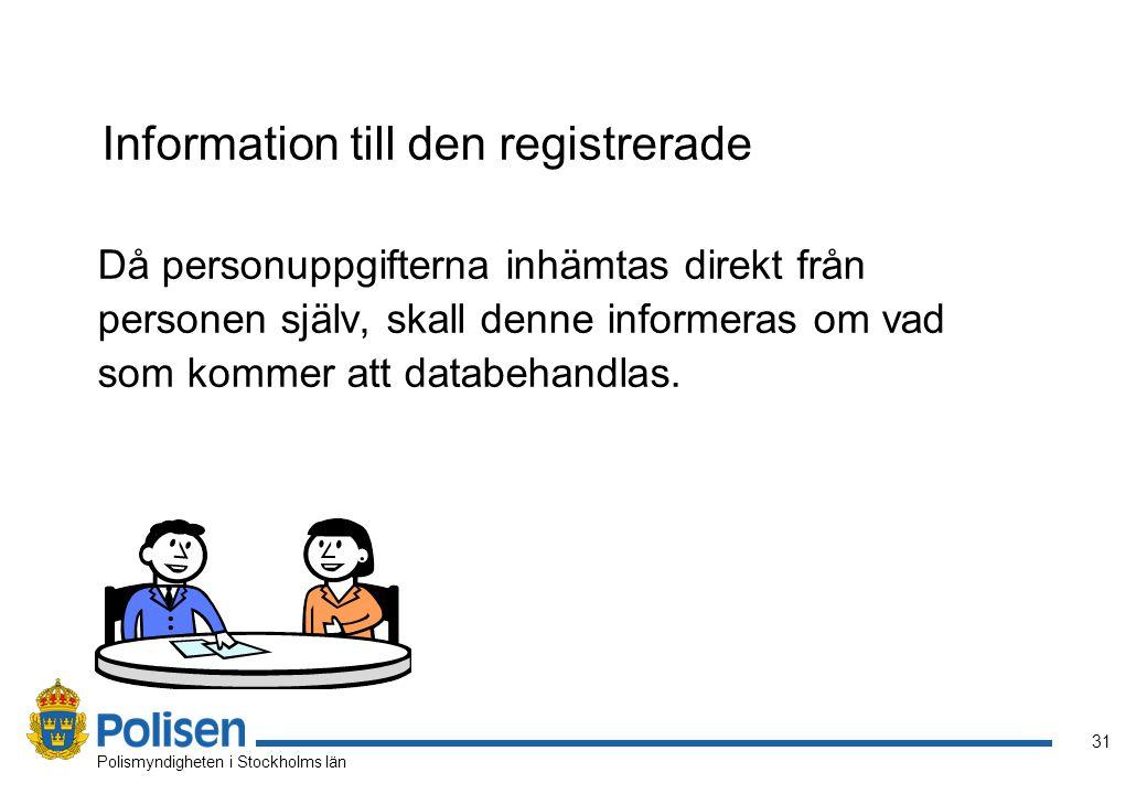 32 Polismyndigheten i Stockholms län Information till den registrerade Om personuppgifterna samlas in från annan källa än den registrerade, skall den registrerade få information om behandlingen av uppgifterna när de behandlas.