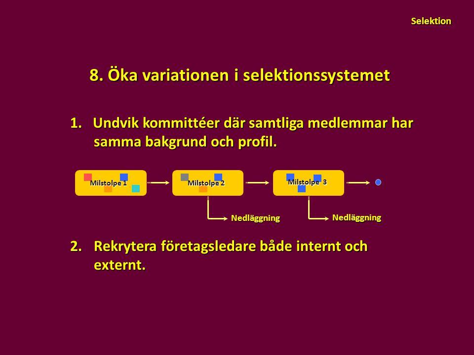 8. Öka variationen i selektionssystemet 1. Undvik kommittéer där samtliga medlemmar har samma bakgrund och profil. 2.Rekrytera företagsledare både int