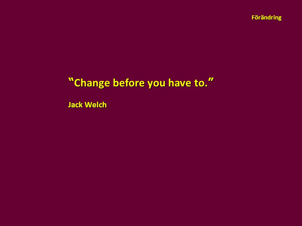 """""""Change before you have to."""" Jack Welch Förändring"""