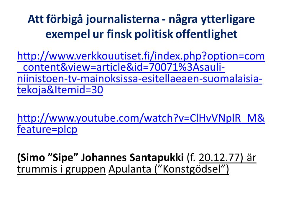 Att förbigå journalisterna - några ytterligare exempel ur finsk politisk offentlighet http://www.verkkouutiset.fi/index.php?option=com _content&view=article&id=70071%3Asauli- niinistoen-tv-mainoksissa-esitellaeaen-suomalaisia- tekoja&Itemid=30 http://www.youtube.com/watch?v=ClHvVNplR_M& feature=plcp (Simo Sipe Johannes Santapukki (f.