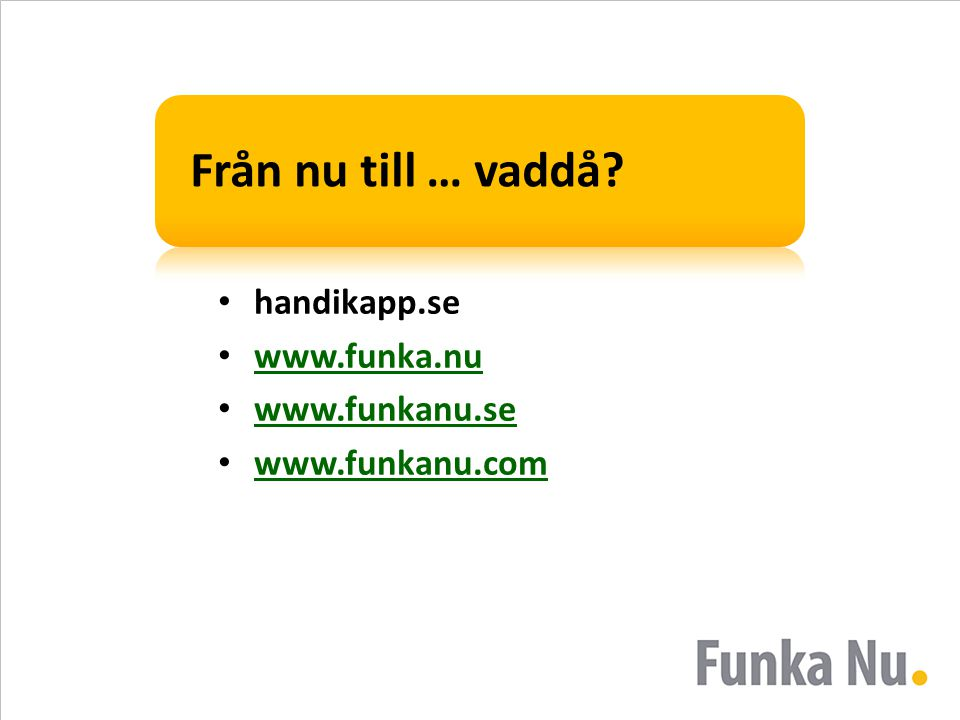 Från nu till … vaddå? • handikapp.se • www.funka.nu www.funka.nu • www.funkanu.se www.funkanu.se • www.funkanu.com www.funkanu.com