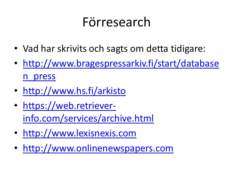 Förresearch • Vad har skrivits och sagts om detta tidigare: • http://www.bragespressarkiv.fi/start/database n_press http://www.bragespressarkiv.fi/start/database n_press • http://www.hs.fi/arkisto http://www.hs.fi/arkisto • https://web.retriever- info.com/services/archive.html https://web.retriever- info.com/services/archive.html • http://www.lexisnexis.com http://www.lexisnexis.com • http://www.onlinenewspapers.com http://www.onlinenewspapers.com