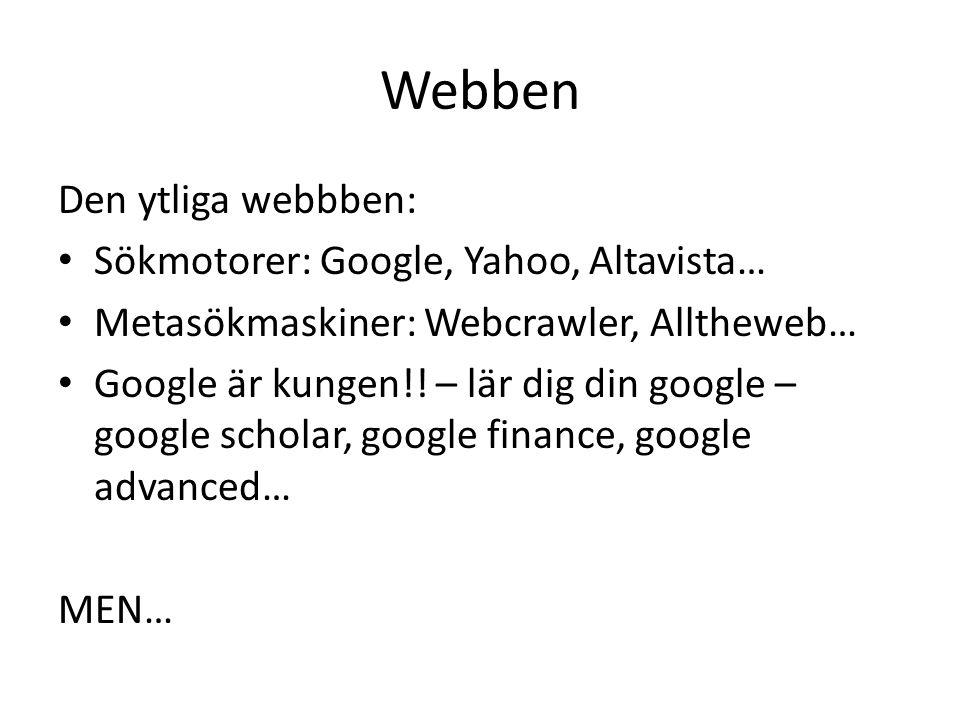Webben Den ytliga webbben: • Sökmotorer: Google, Yahoo, Altavista… • Metasökmaskiner: Webcrawler, Alltheweb… • Google är kungen!! – lär dig din google