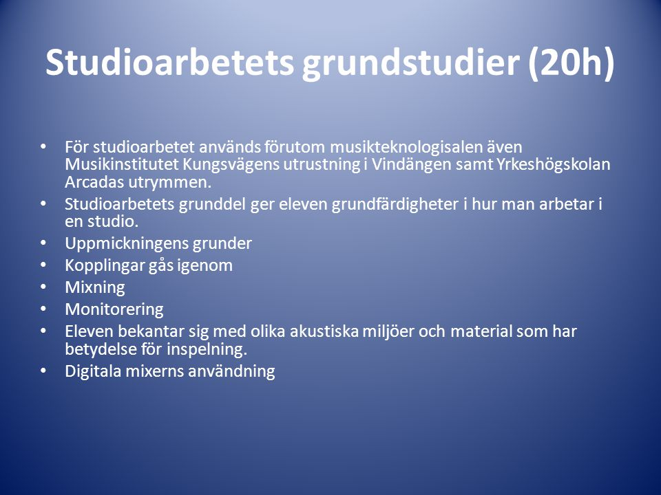 Studioarbetets grundstudier (20h) • För studioarbetet används förutom musikteknologisalen även Musikinstitutet Kungsvägens utrustning i Vindängen samt Yrkeshögskolan Arcadas utrymmen.