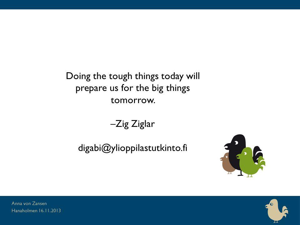 Hanaholmen 16.11.2013 Anna von Zansen Doing the tough things today will prepare us for the big things tomorrow. –Zig Ziglar digabi@ylioppilastutkinto.