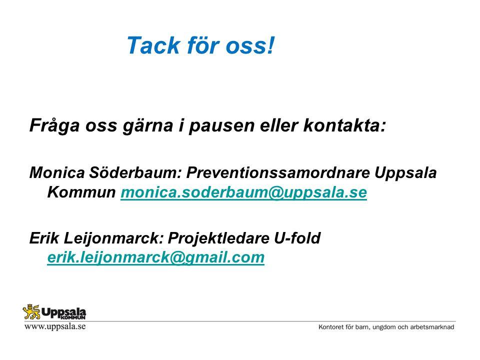 Tack för oss! Fråga oss gärna i pausen eller kontakta: Monica Söderbaum: Preventionssamordnare Uppsala Kommun monica.soderbaum@uppsala.semonica.soderb
