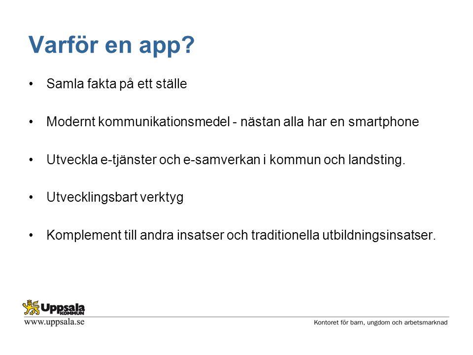 Varför en app? •Samla fakta på ett ställe •Modernt kommunikationsmedel - nästan alla har en smartphone •Utveckla e-tjänster och e-samverkan i kommun o