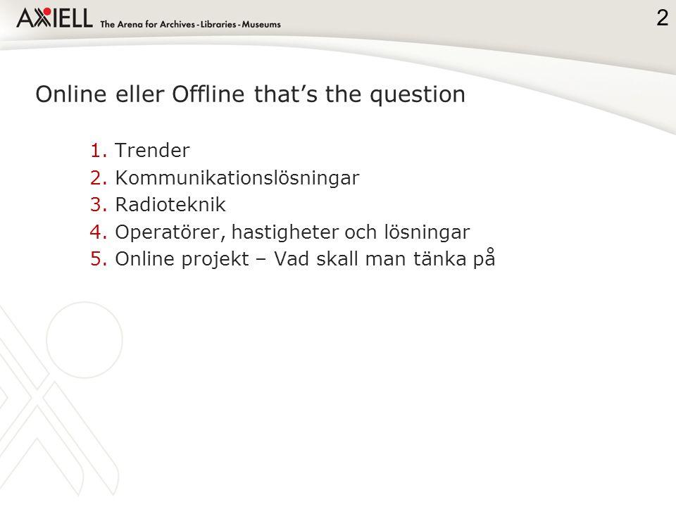 Online eller Offline that's the question 1.Trender 2.Kommunikationslösningar 3.Radioteknik 4.Operatörer, hastigheter och lösningar 5.Online projekt – Vad skall man tänka på 2