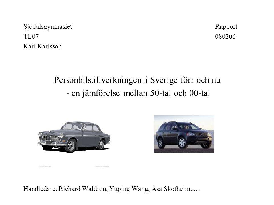 SjödalsgymnasietRapport TE07080206 Karl Karlsson Personbilstillverkningen i Sverige förr och nu - en jämförelse mellan 50-tal och 00-tal Handledare: Richard Waldron, Yuping Wang, Åsa Skotheim......