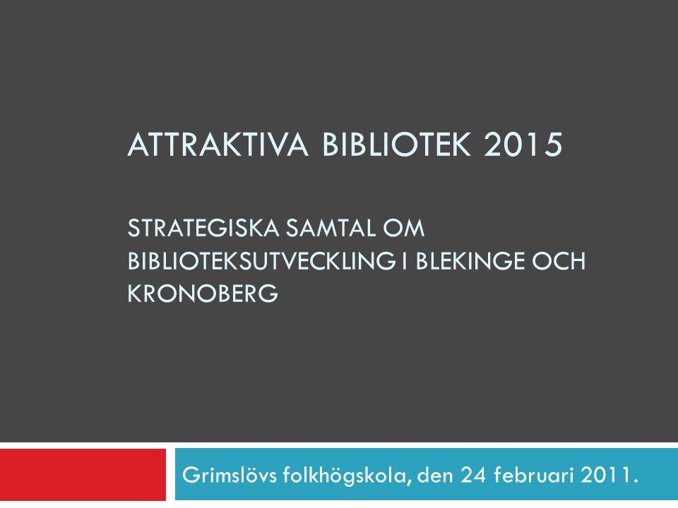 ATTRAKTIVA BIBLIOTEK 2015 STRATEGISKA SAMTAL OM BIBLIOTEKSUTVECKLING I BLEKINGE OCH KRONOBERG Grimslövs folkhögskola, den 24 februari 2011.